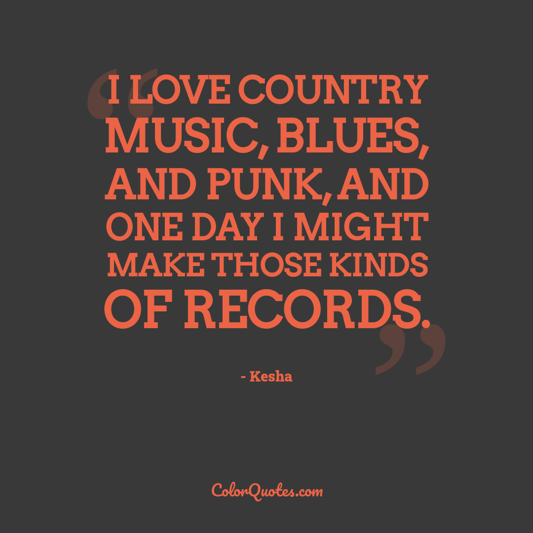 I love country music, blues, and punk, and one day I might make those kinds of records.