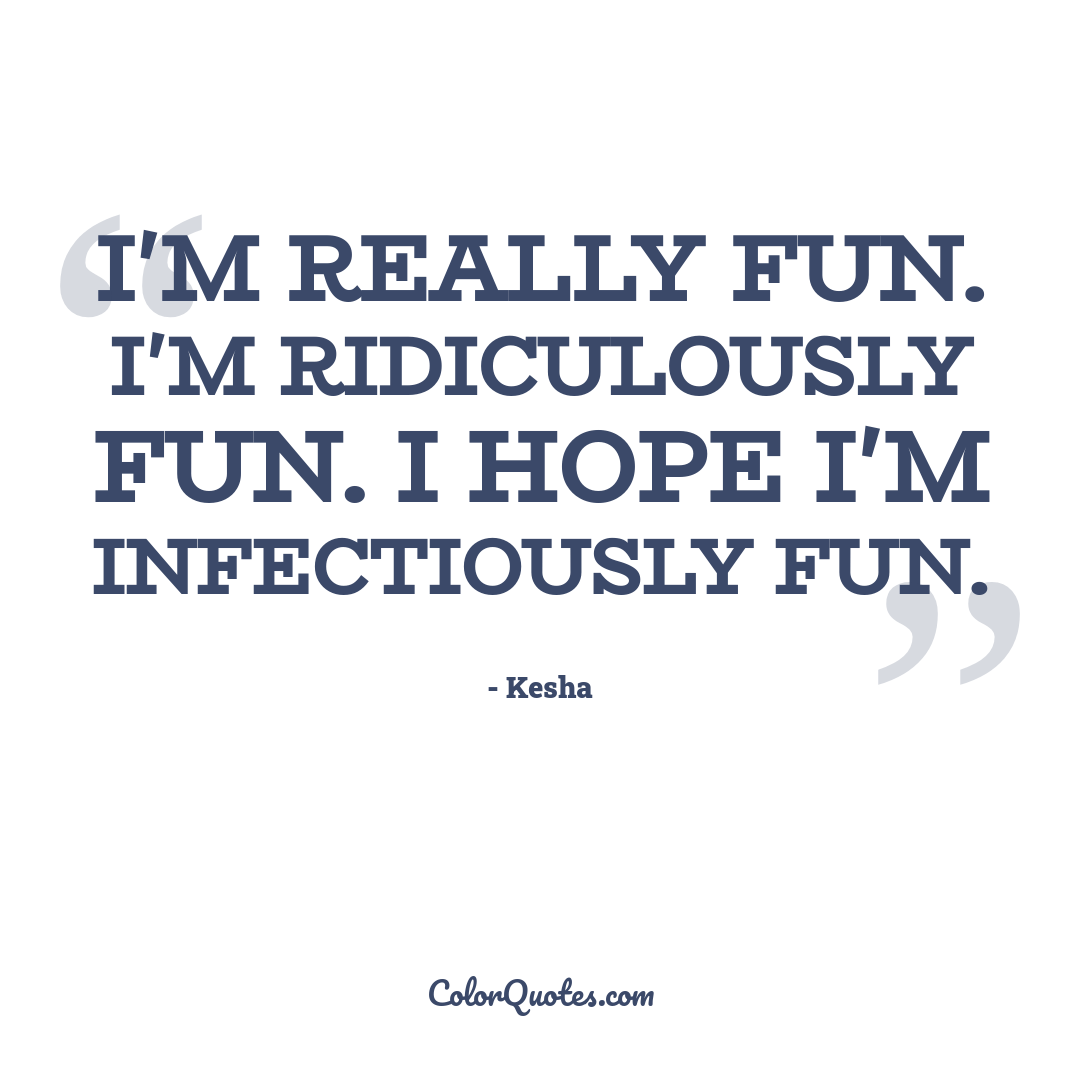 I'm really fun. I'm ridiculously fun. I hope I'm infectiously fun.