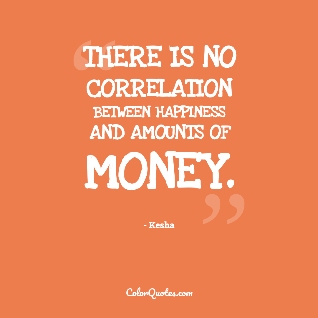 There is no correlation between happiness and amounts of money.
