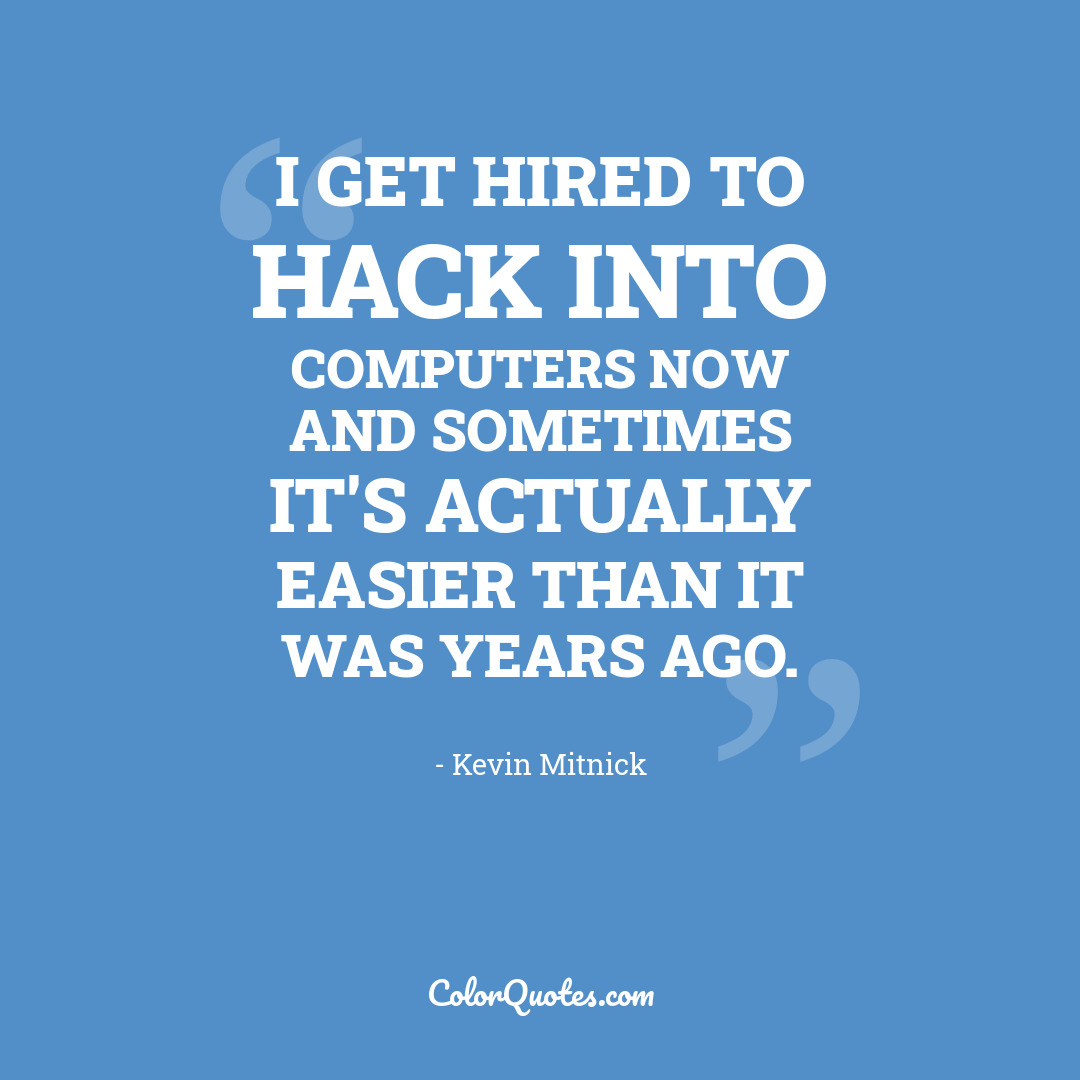 I get hired to hack into computers now and sometimes it's actually easier than it was years ago. by Kevin Mitnick