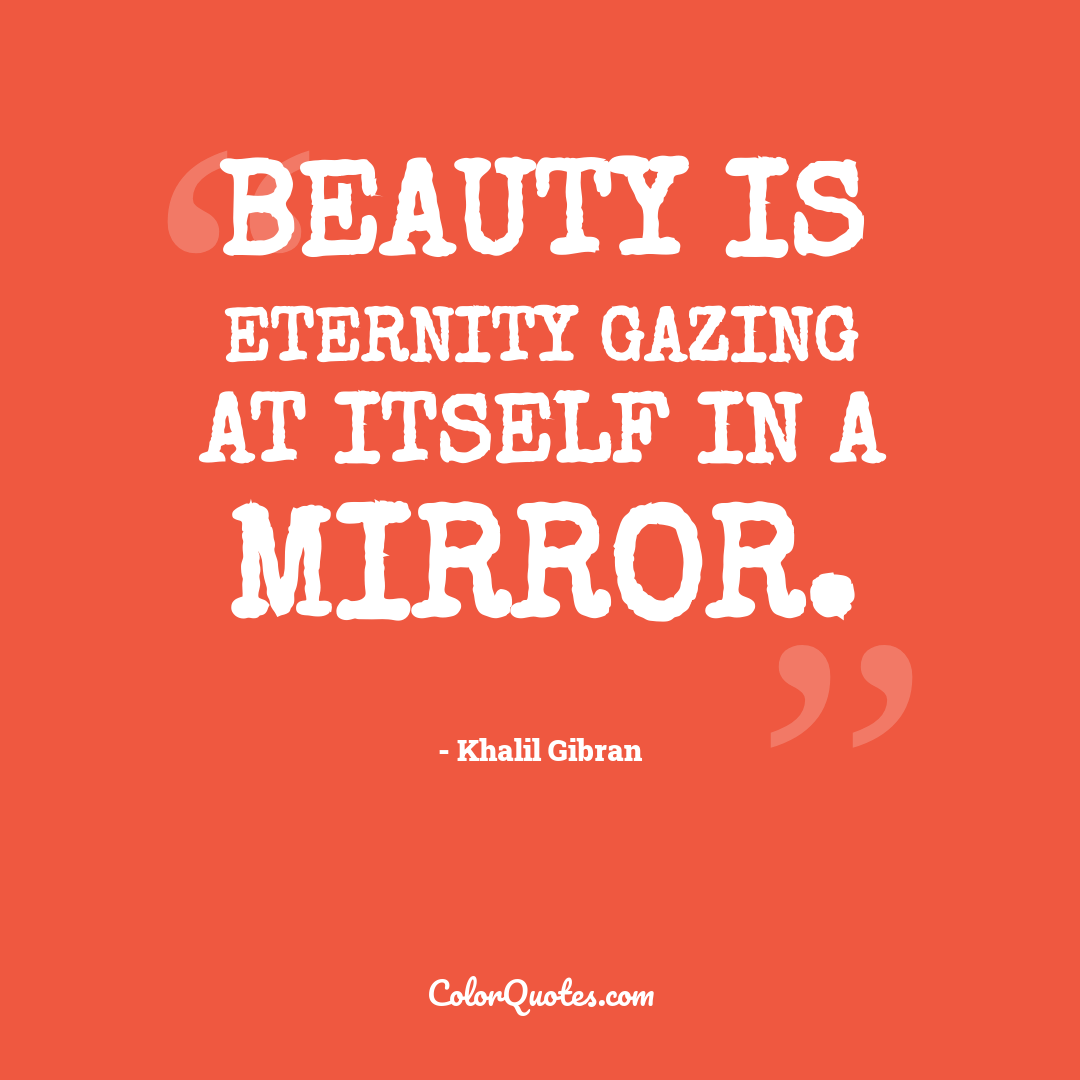 Beauty is eternity gazing at itself in a mirror.
