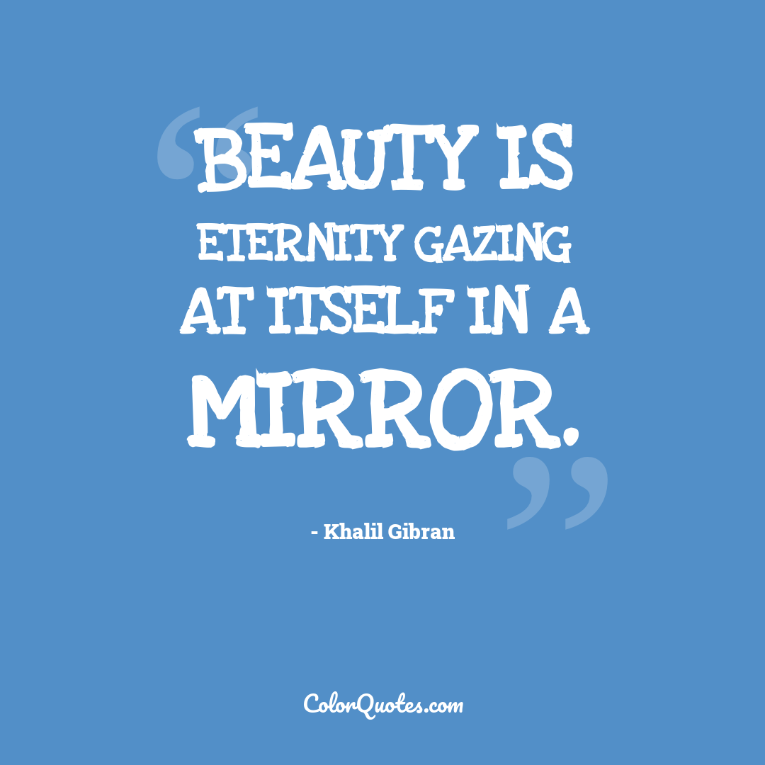 Beauty is eternity gazing at itself in a mirror. by Khalil Gibran