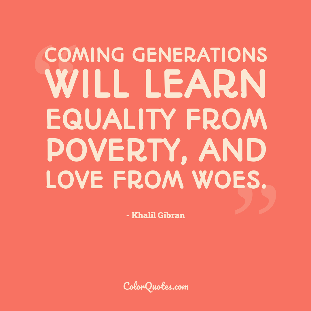 Coming generations will learn equality from poverty, and love from woes.