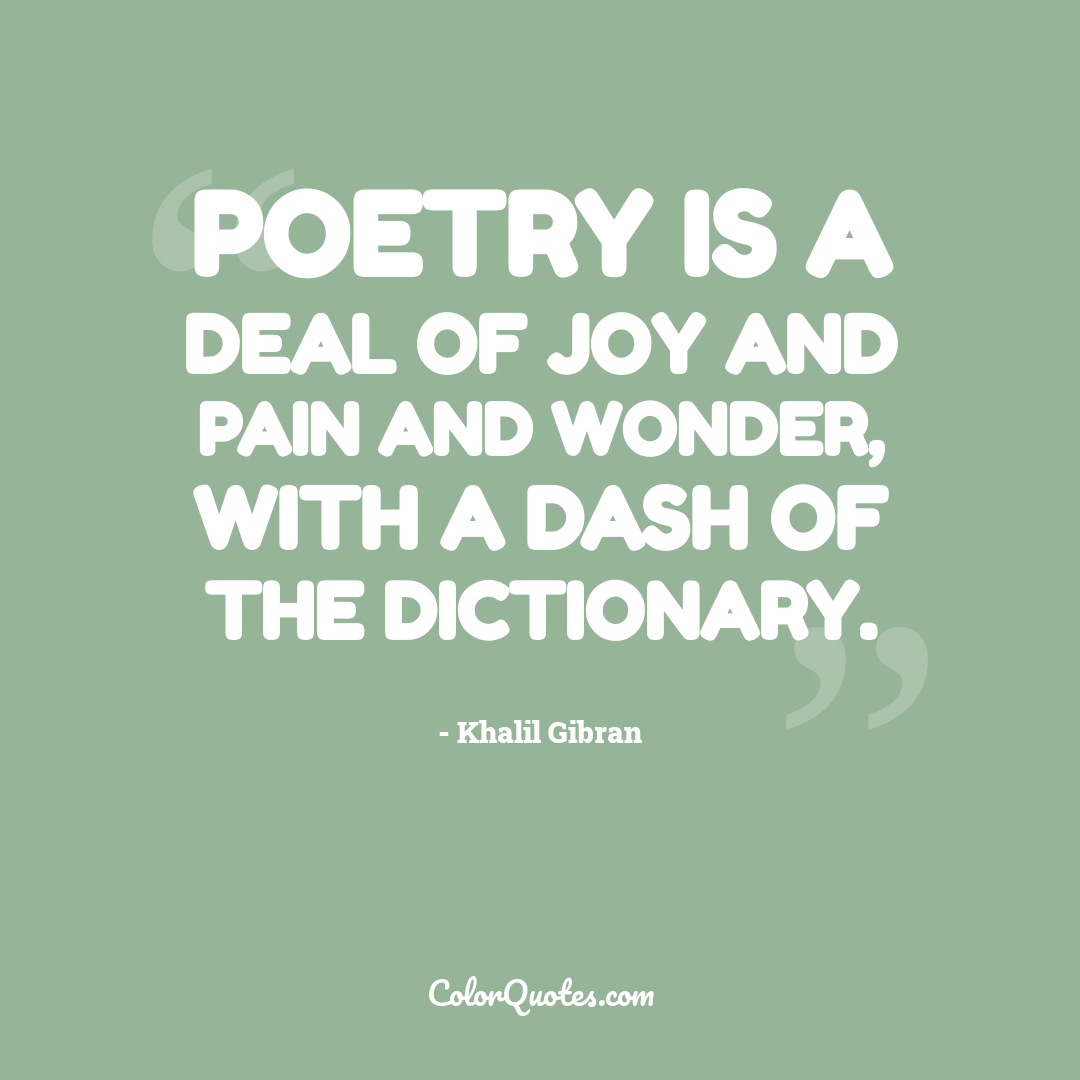 Poetry is a deal of joy and pain and wonder, with a dash of the dictionary.