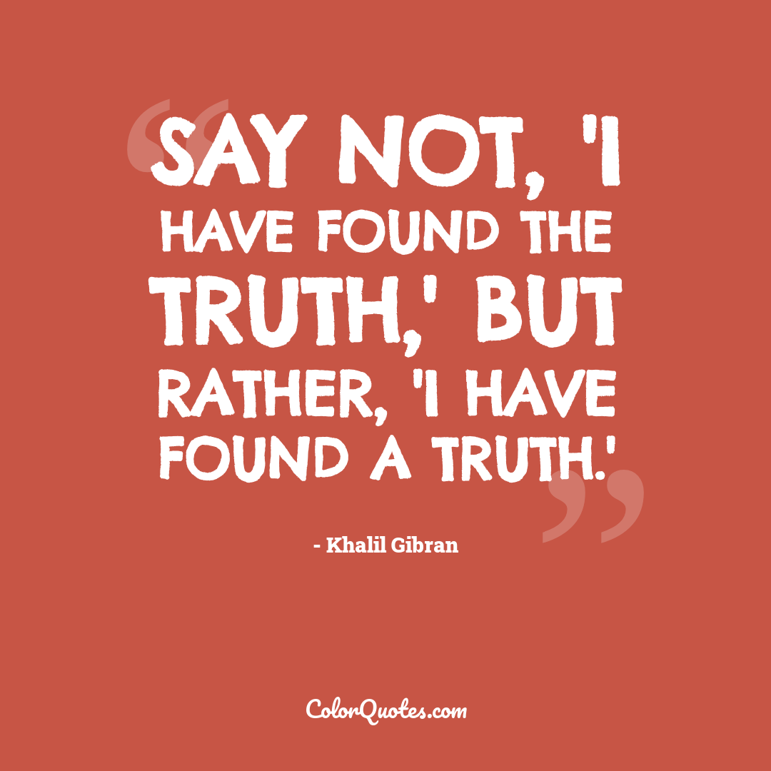 Say not, 'I have found the truth,' but rather, 'I have found a truth.'