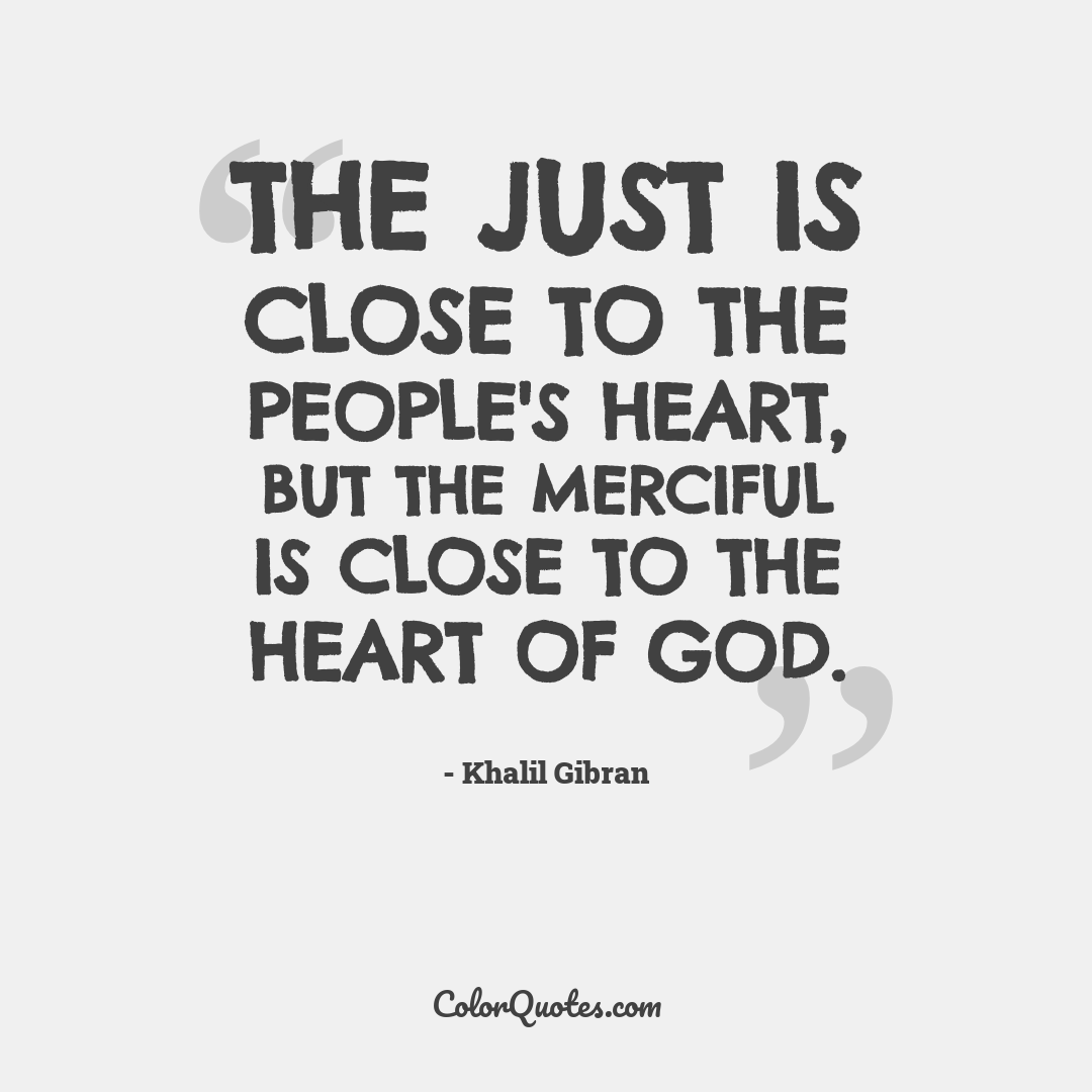 The just is close to the people's heart, but the merciful is close to the heart of God.