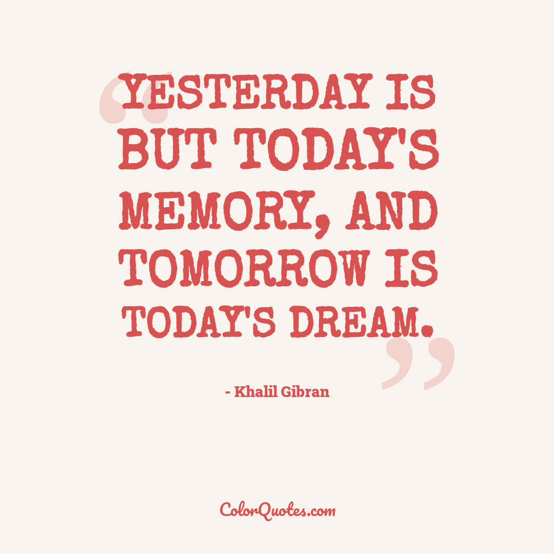 Yesterday is but today's memory, and tomorrow is today's dream.