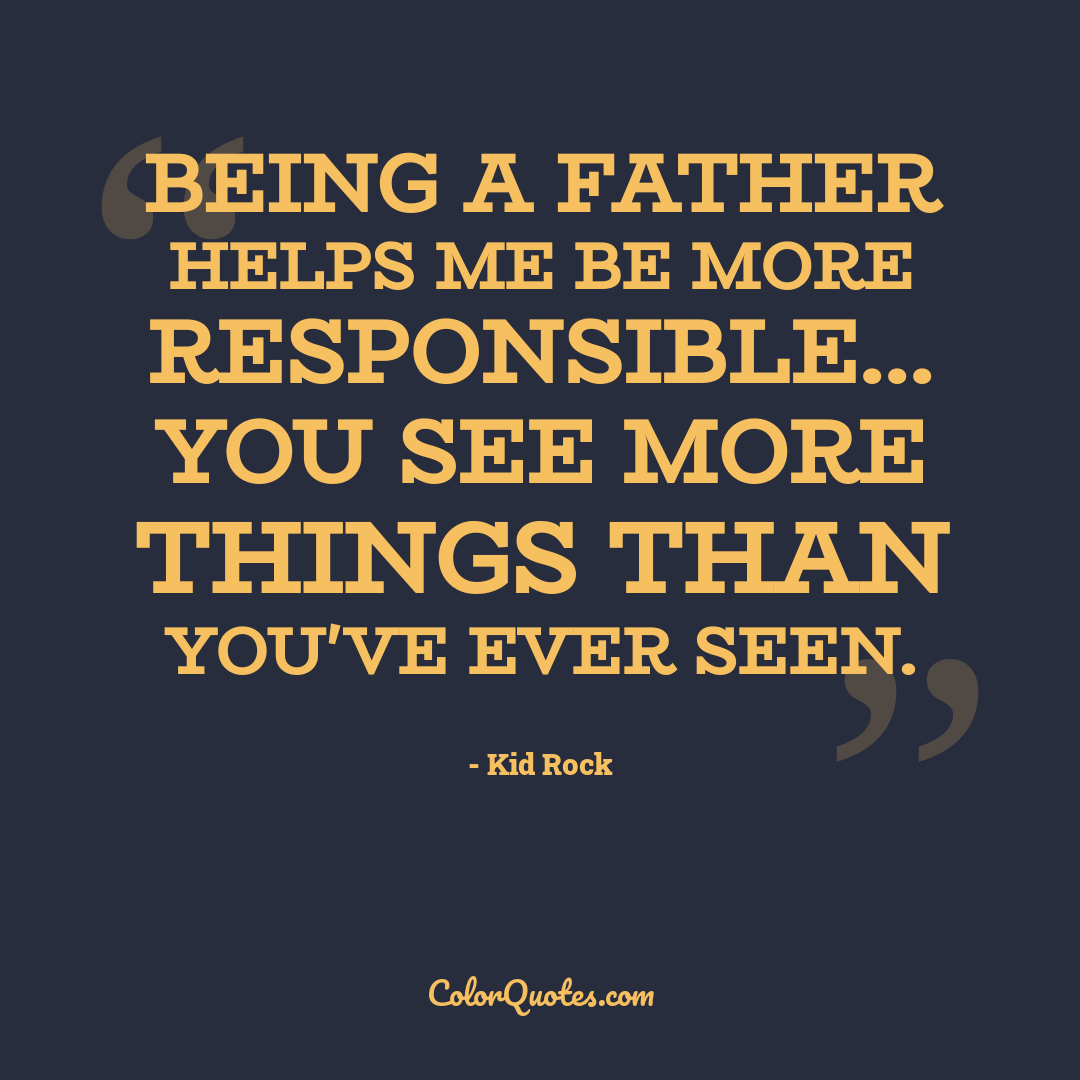 Being a father helps me be more responsible... you see more things than you've ever seen.