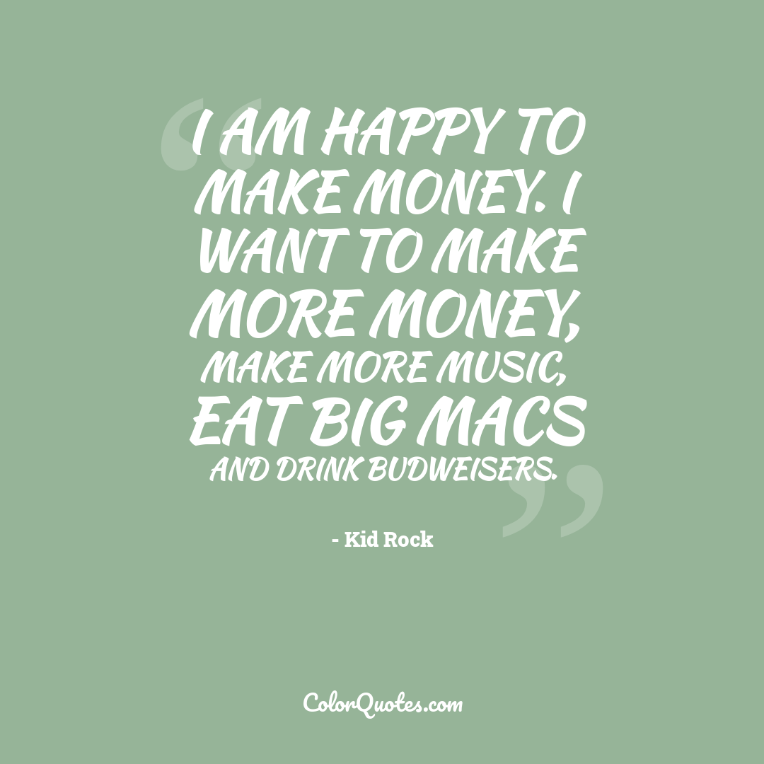 I am happy to make money. I want to make more money, make more music, eat Big Macs and drink Budweisers.