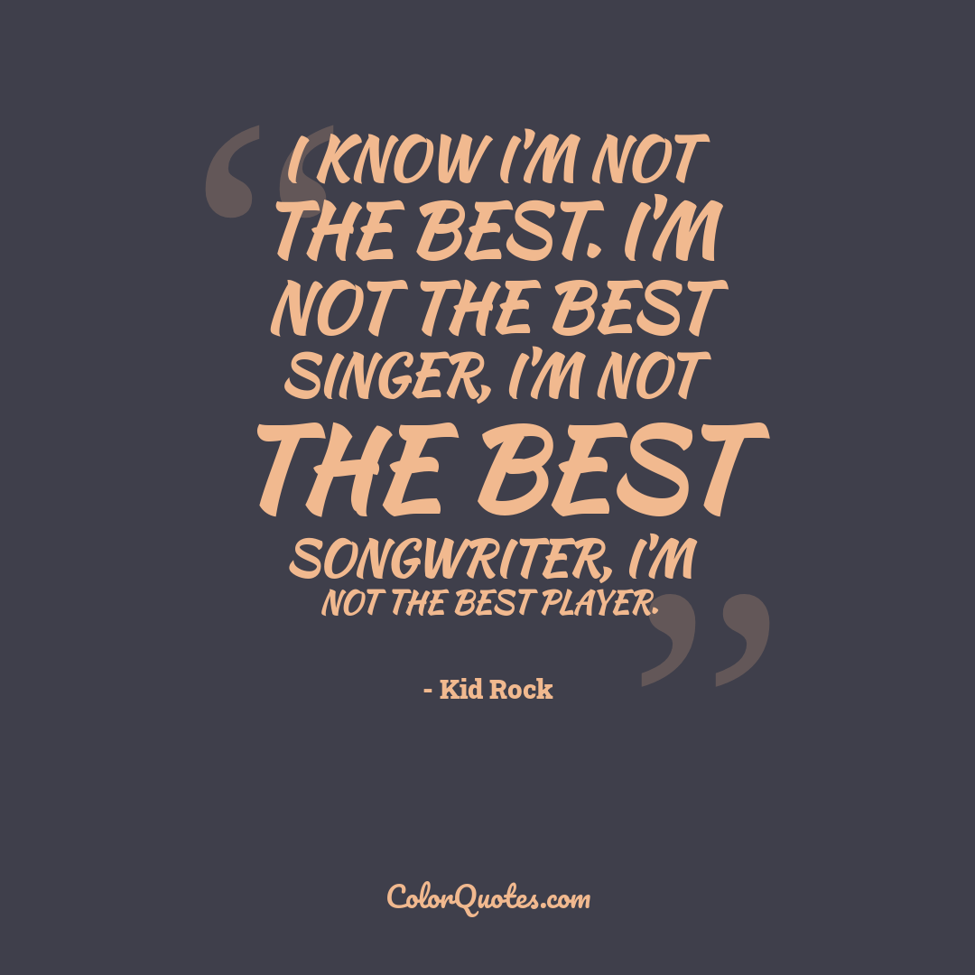 I know I'm not the best. I'm not the best singer, I'm not the best songwriter, I'm not the best player.