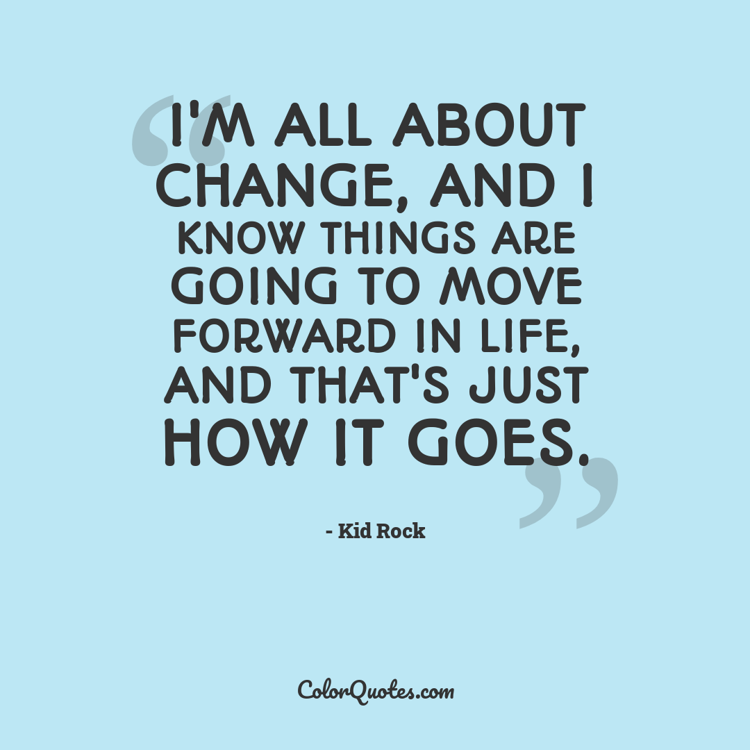 I'm all about change, and I know things are going to move forward in life, and that's just how it goes.