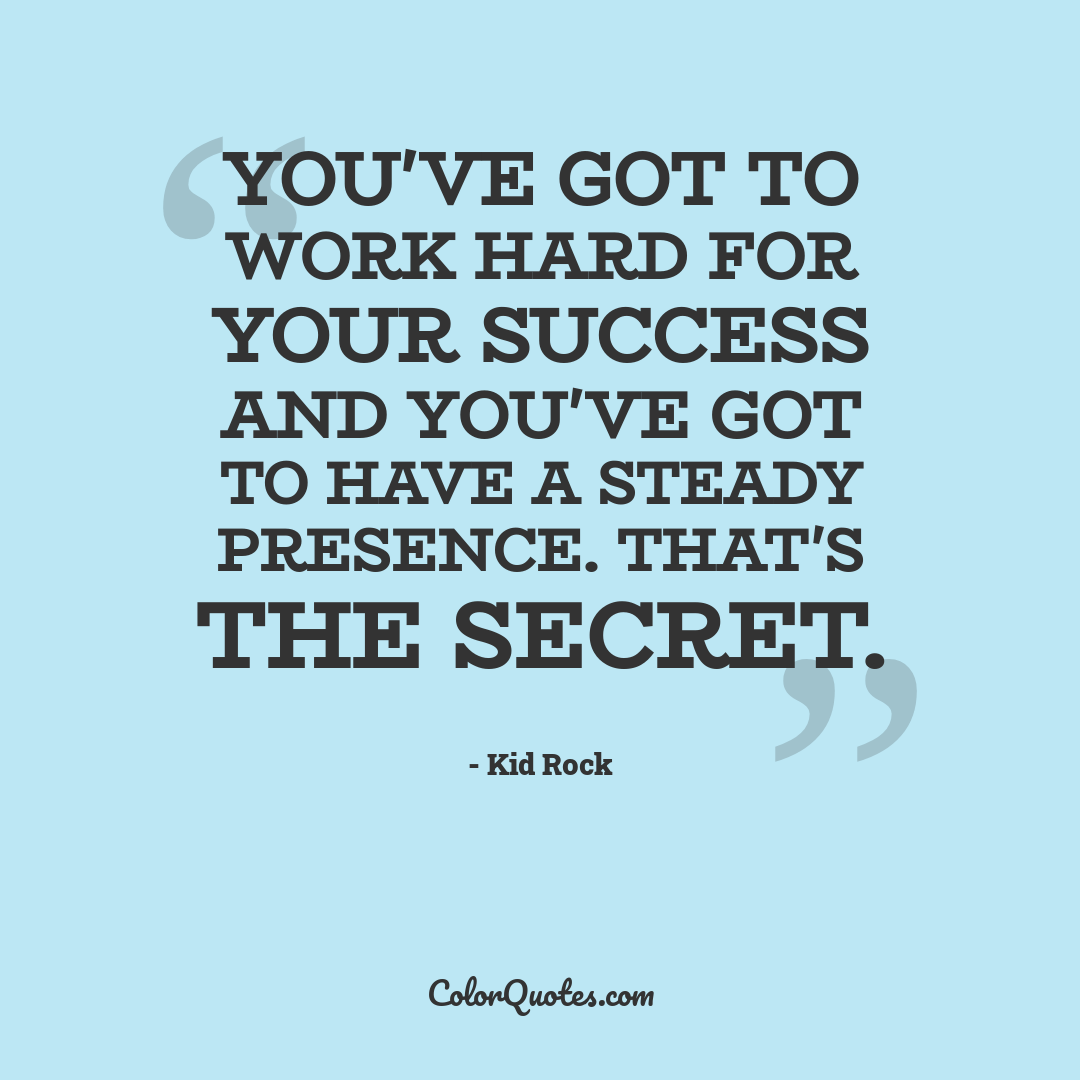 You've got to work hard for your success and you've got to have a steady presence. That's the secret.