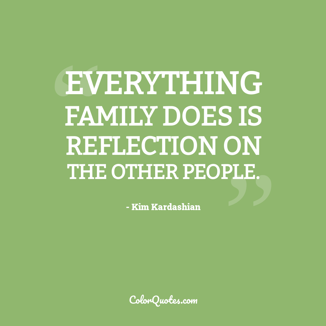 Everything family does is reflection on the other people.