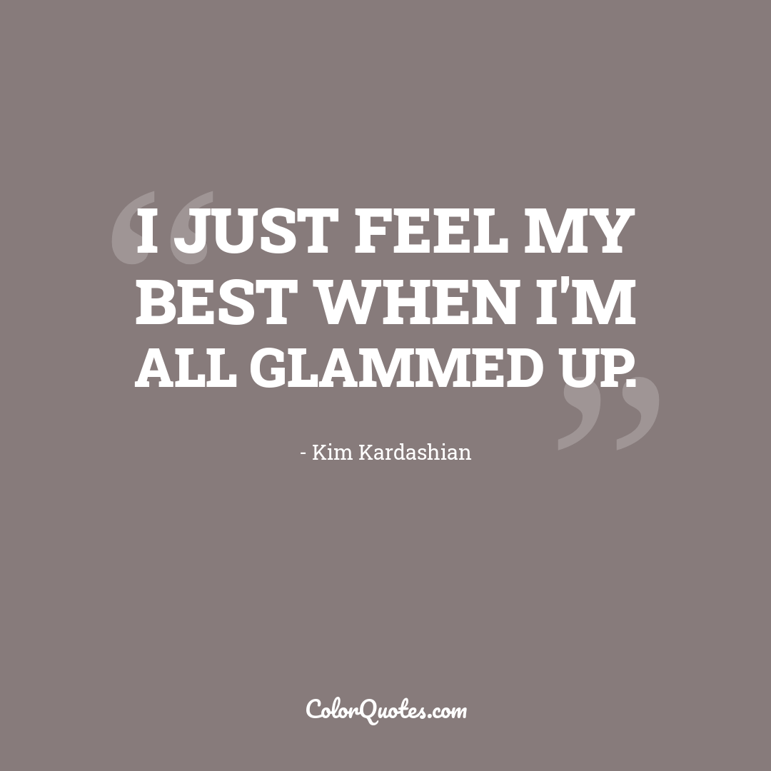 I just feel my best when I'm all glammed up.