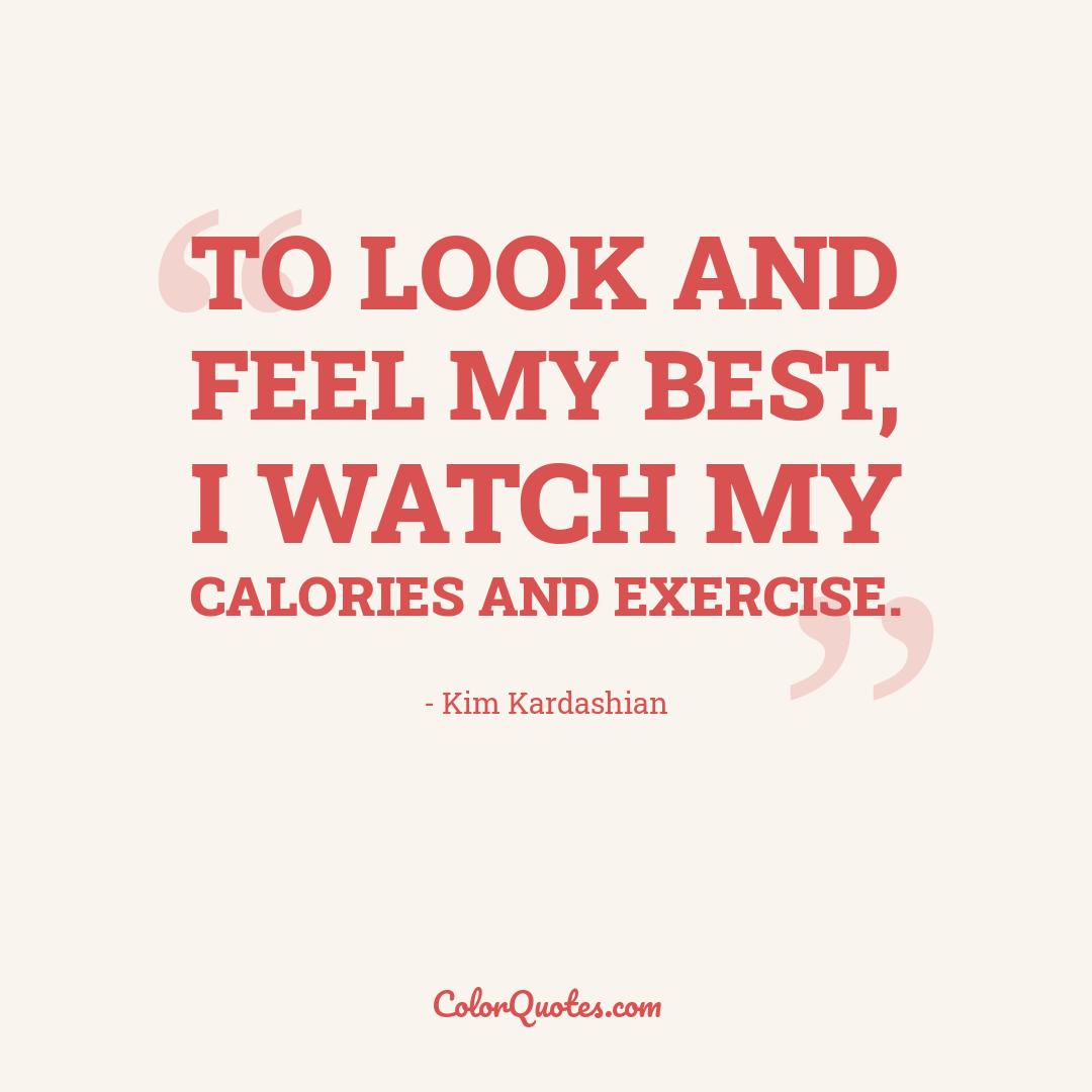 To look and feel my best, I watch my calories and exercise.