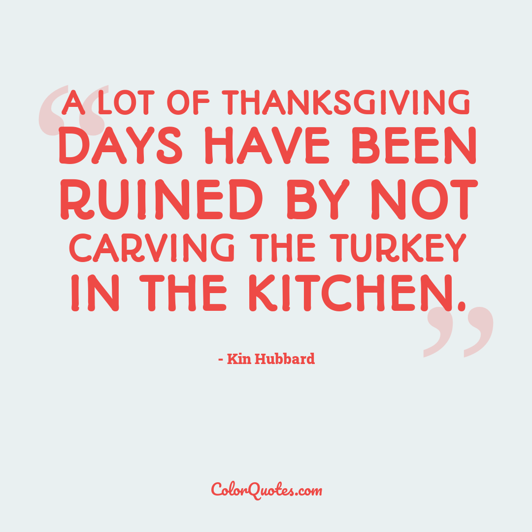 A lot of Thanksgiving days have been ruined by not carving the turkey in the kitchen.