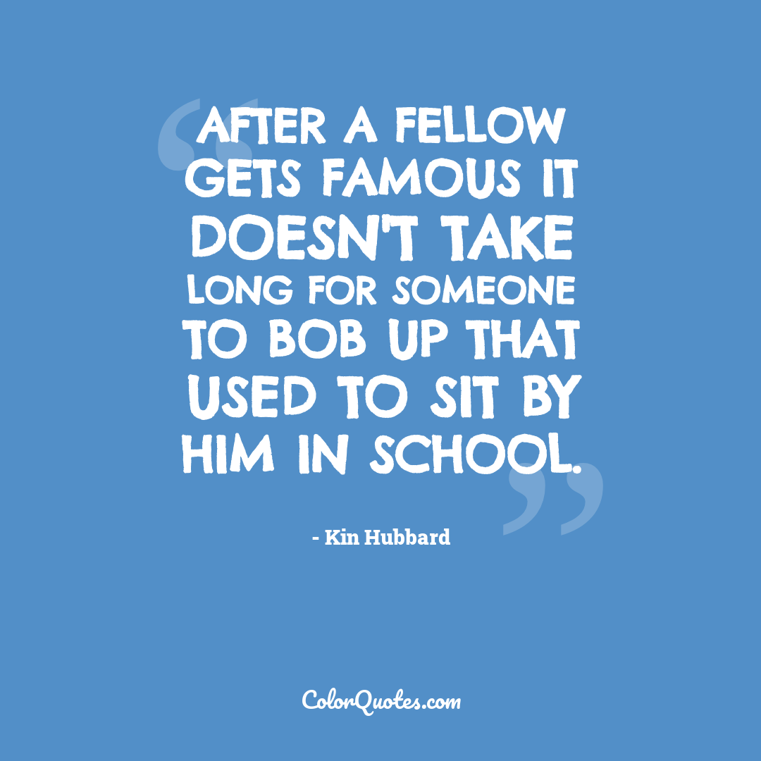 After a fellow gets famous it doesn't take long for someone to bob up that used to sit by him in school.