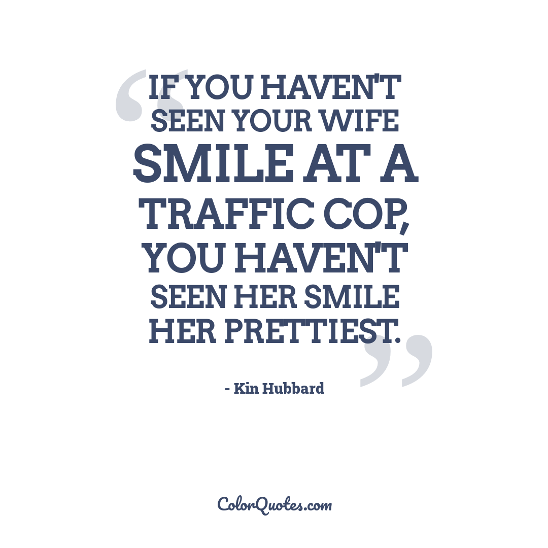 If you haven't seen your wife smile at a traffic cop, you haven't seen her smile her prettiest.