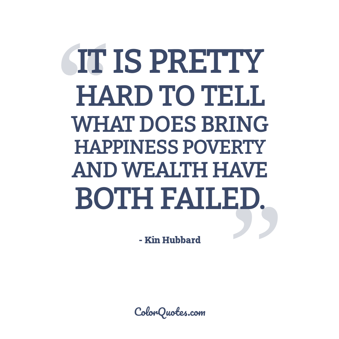 It is pretty hard to tell what does bring happiness poverty and wealth have both failed.