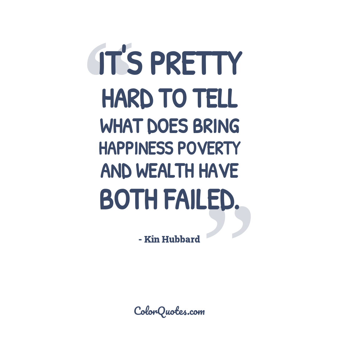 It's pretty hard to tell what does bring happiness poverty and wealth have both failed.