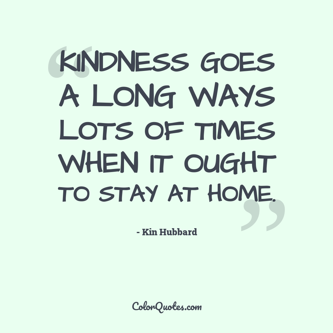 Kindness goes a long ways lots of times when it ought to stay at home.