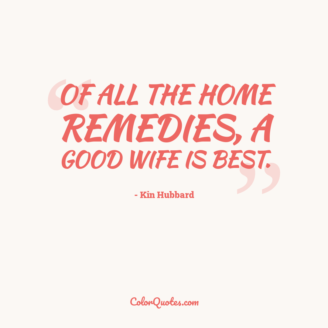 Of all the home remedies, a good wife is best.