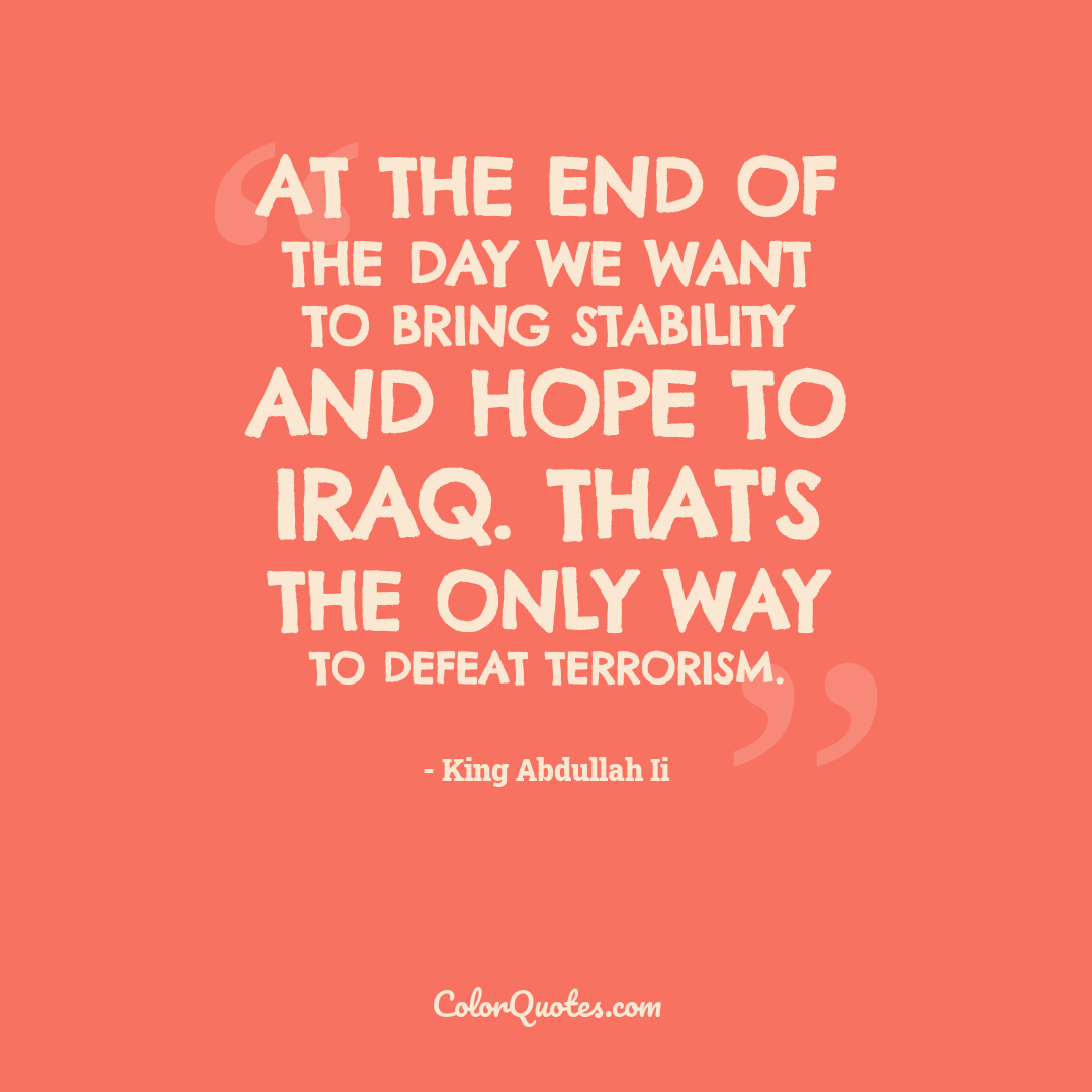 At the end of the day we want to bring stability and hope to Iraq. That's the only way to defeat terrorism.