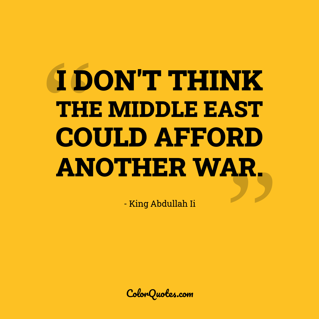 I don't think the Middle East could afford another war.