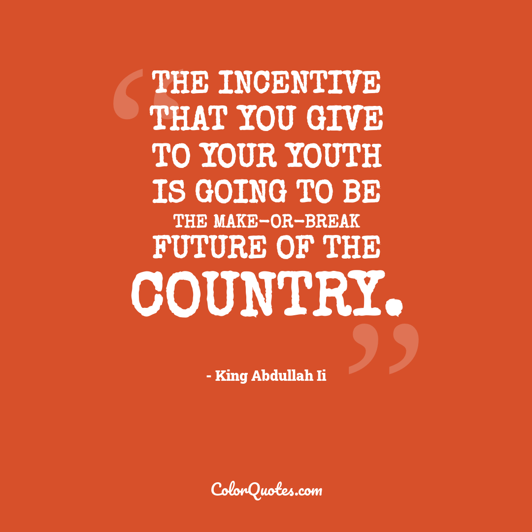 The incentive that you give to your youth is going to be the make-or-break future of the country.