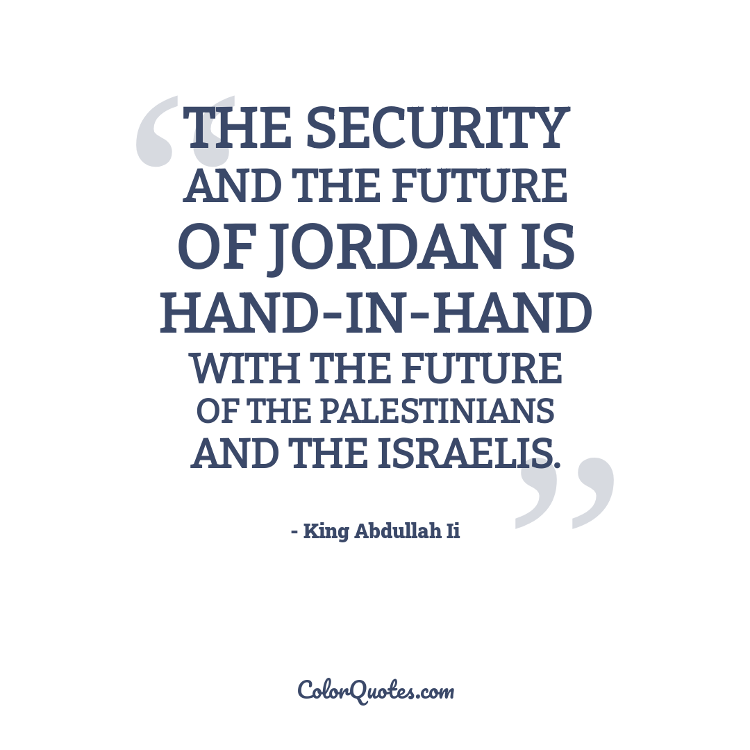 The security and the future of Jordan is hand-in-hand with the future of the Palestinians and the Israelis.