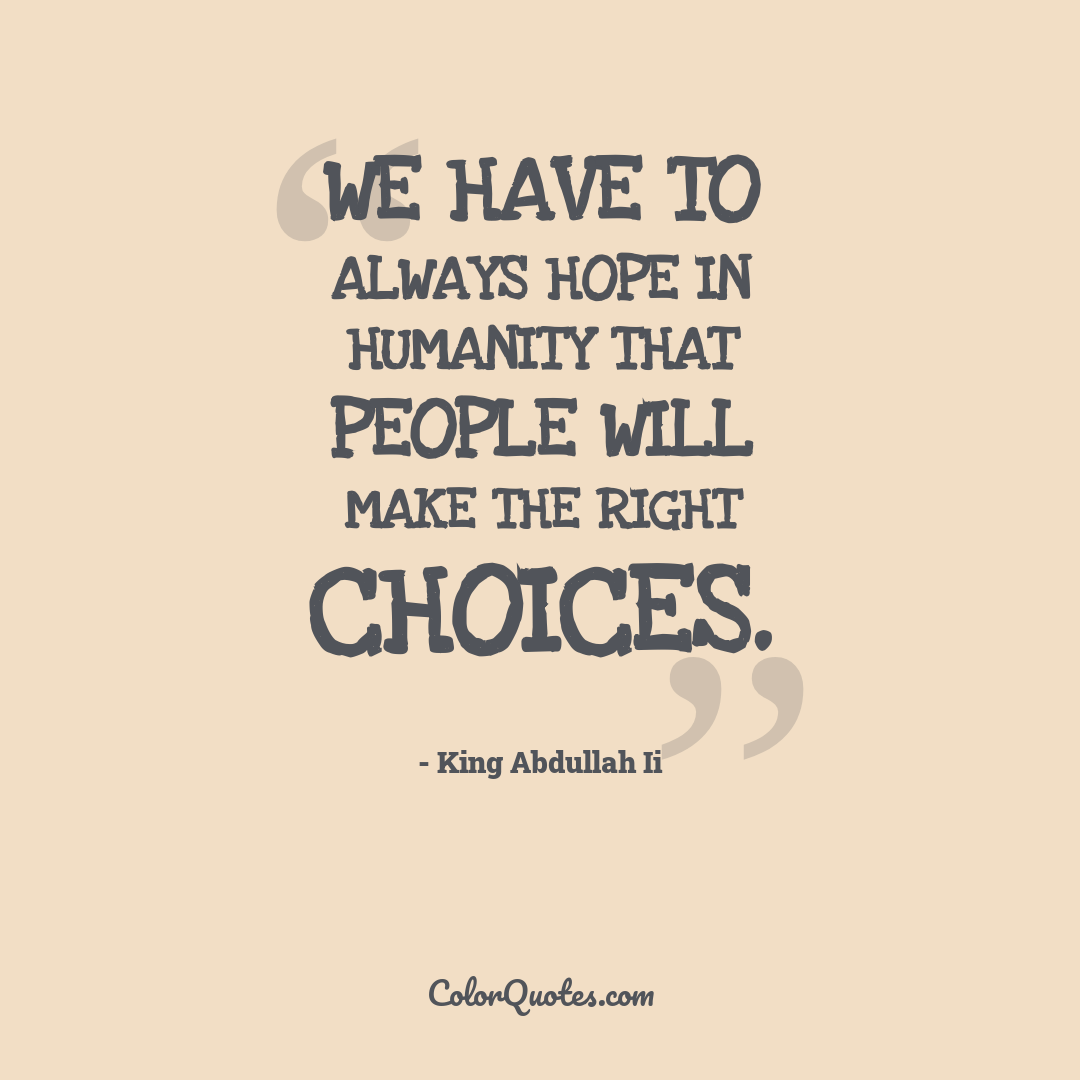 We have to always hope in humanity that people will make the right choices.