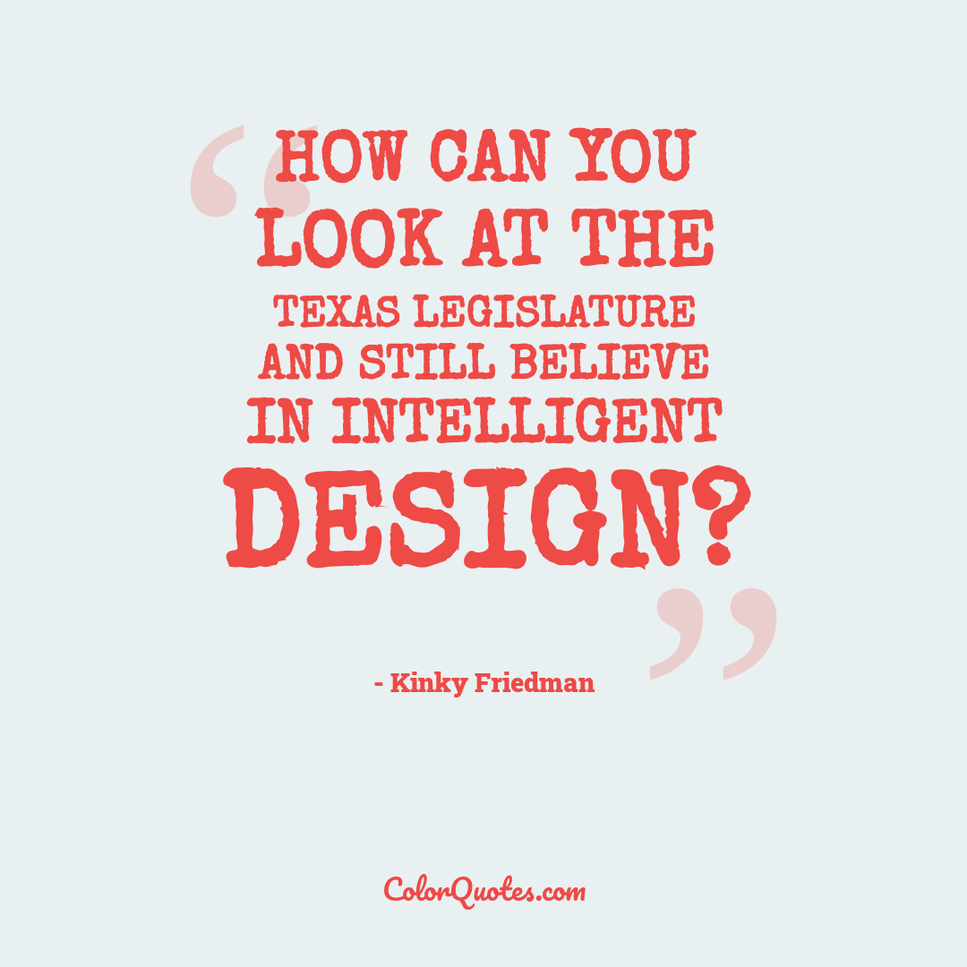How can you look at the Texas legislature and still believe in intelligent design?