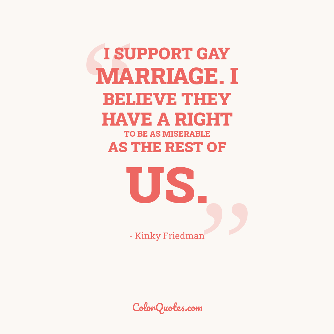 I support gay marriage. I believe they have a right to be as miserable as the rest of us.