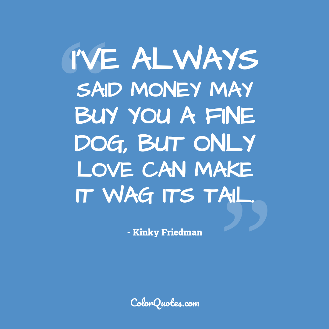 I've always said money may buy you a fine dog, but only love can make it wag its tail.