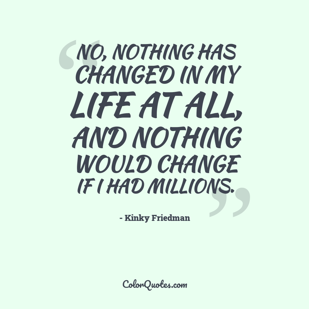 No, nothing has changed in my life at all, and nothing would change if I had millions.
