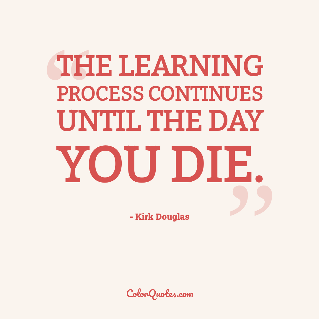 The learning process continues until the day you die.