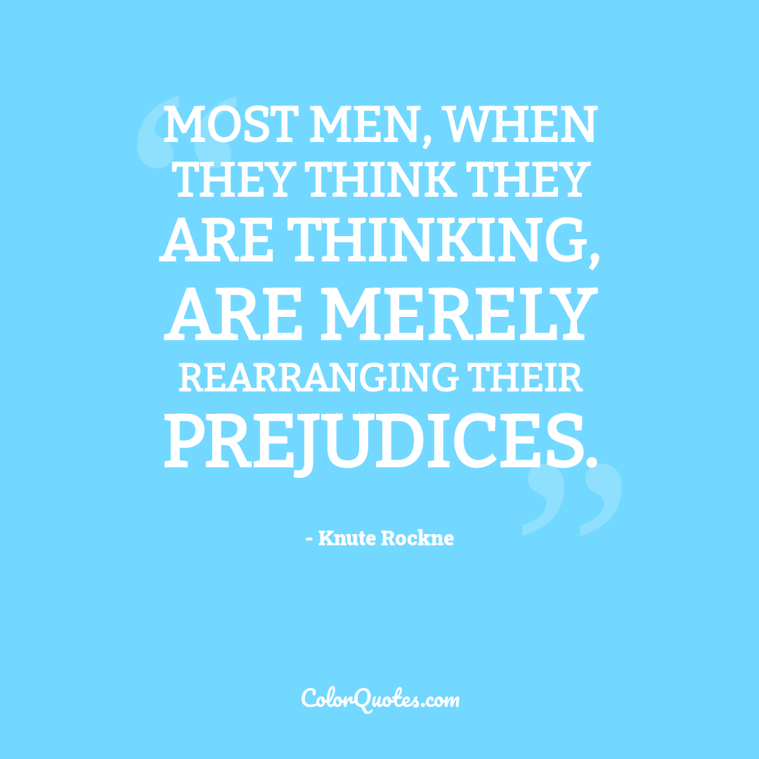 Most men, when they think they are thinking, are merely rearranging their prejudices.