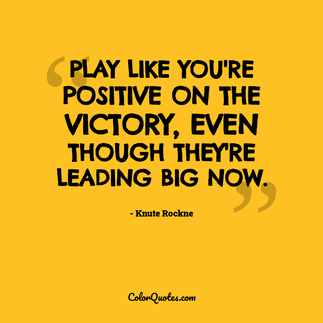 Play like you're positive on the victory, even though they're leading big now.