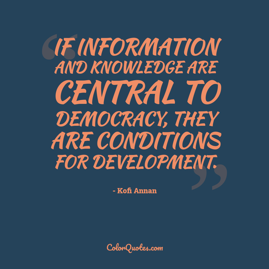 If information and knowledge are central to democracy, they are conditions for development.
