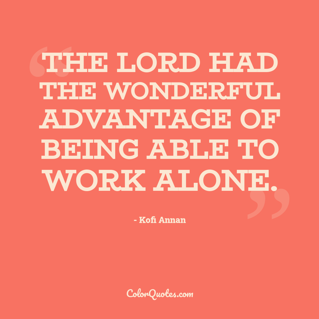 The Lord had the wonderful advantage of being able to work alone.