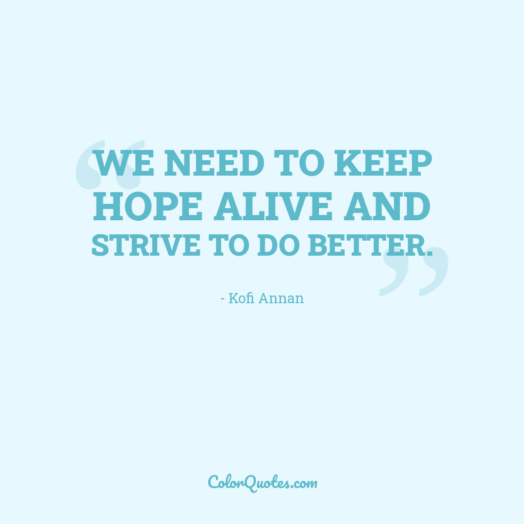 We need to keep hope alive and strive to do better.