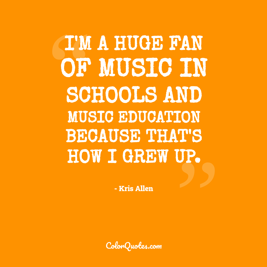 I'm a huge fan of music in schools and music education because that's how I grew up.
