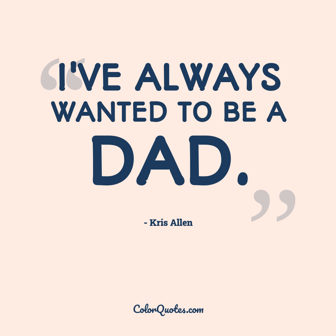 I've always wanted to be a dad.