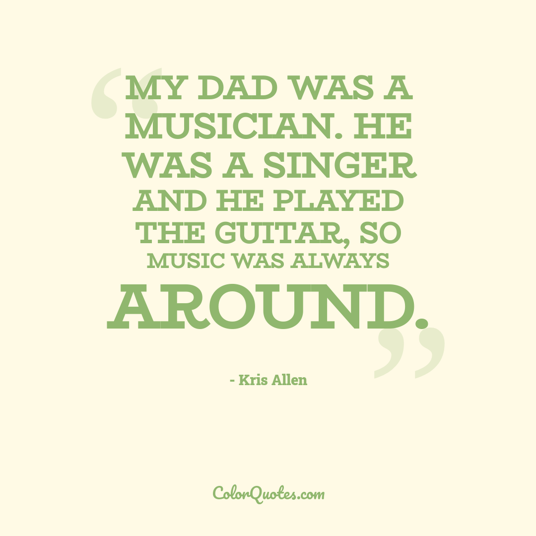My dad was a musician. He was a singer and he played the guitar, so music was always around.