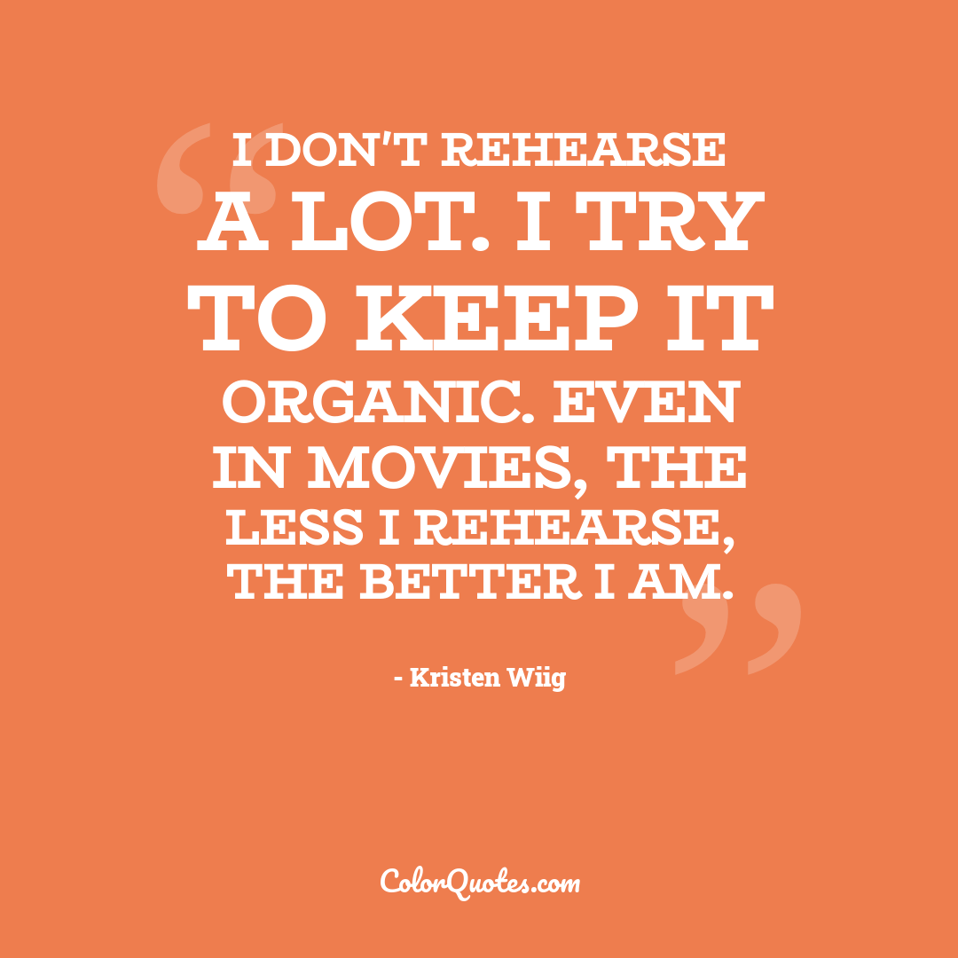 I don't rehearse a lot. I try to keep it organic. Even in movies, the less I rehearse, the better I am.