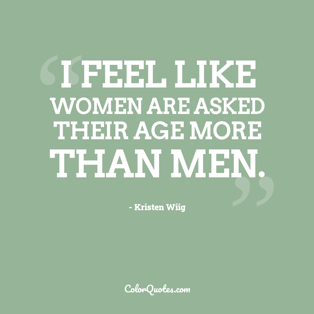 I feel like women are asked their age more than men.
