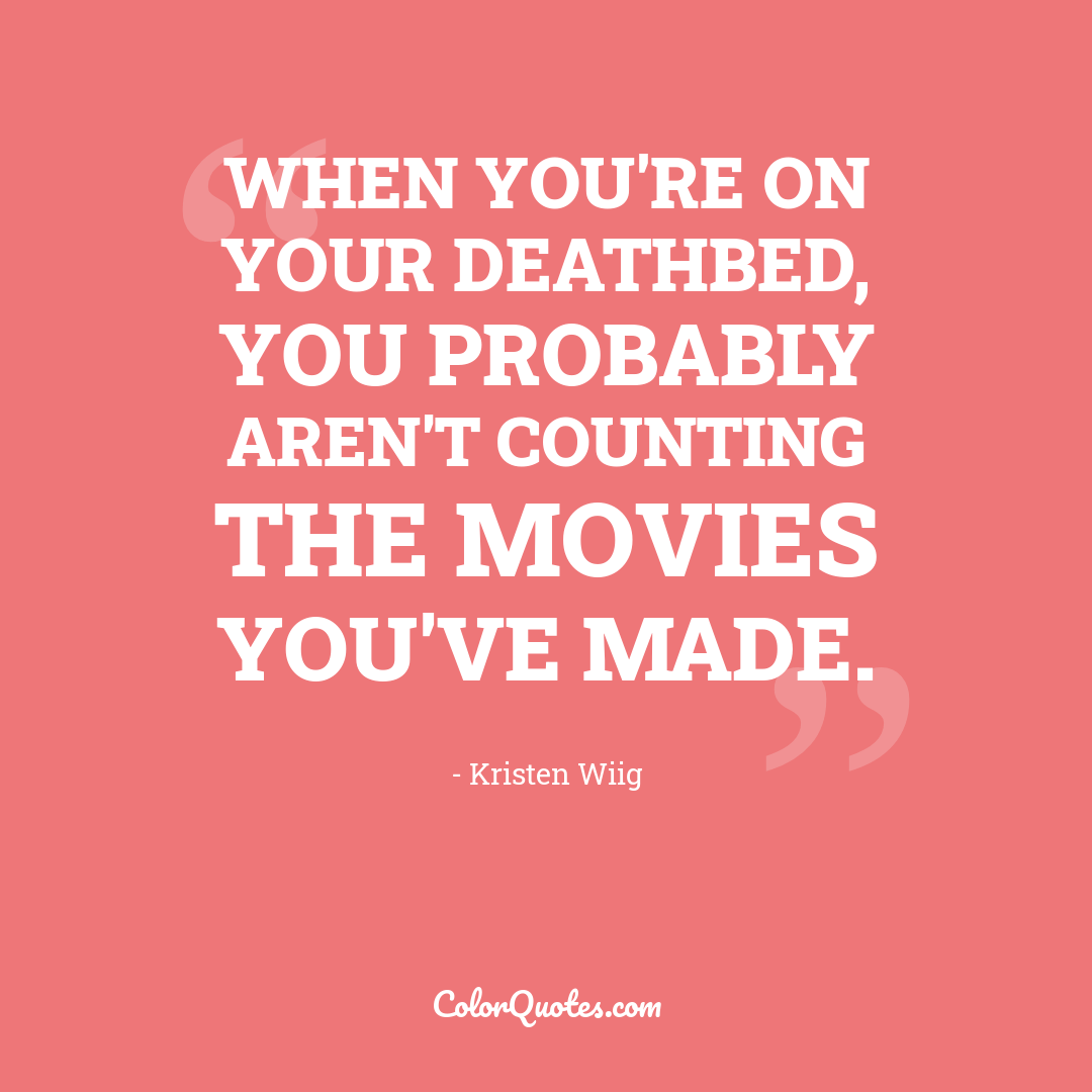 When you're on your deathbed, you probably aren't counting the movies you've made.