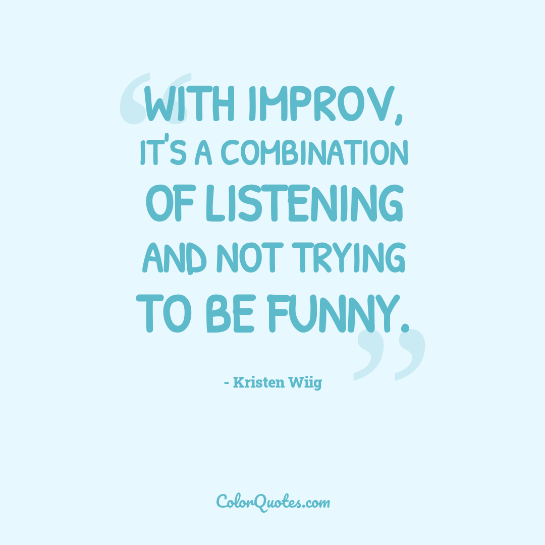 With improv, it's a combination of listening and not trying to be funny.