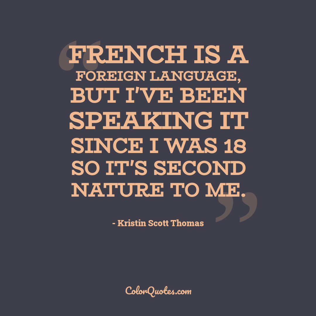 French is a foreign language, but I've been speaking it since I was 18 so it's second nature to me.