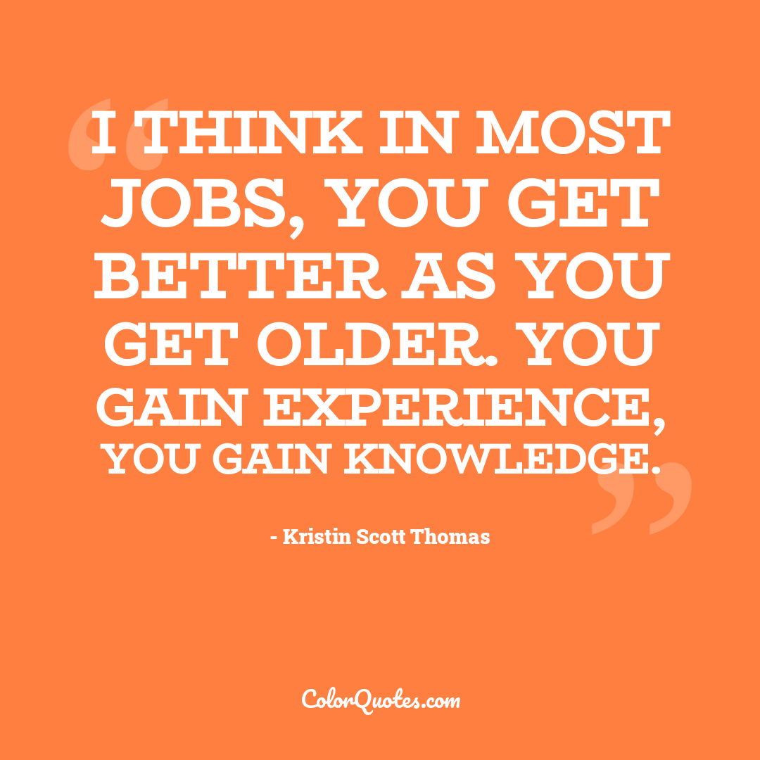 I think in most jobs, you get better as you get older. You gain experience, you gain knowledge.